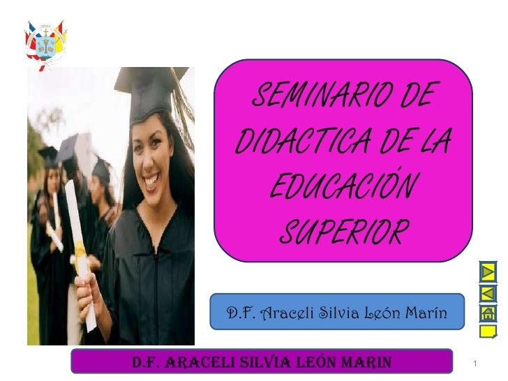 SEMINARIO DE DIDACTICA DE LA EDUCACIÓN SUPERIOR D.F. Araceli Silvia León Marín