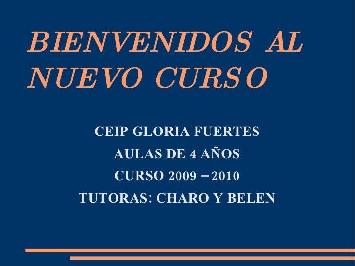 BIENVENIDOS AL NUEVO CURSO <ul>CEIP GLORIA FUERTES AULAS DE 4 AÑOS CURSO 2009 – 2010 TUTORAS: CHARO Y BELEN </ul>