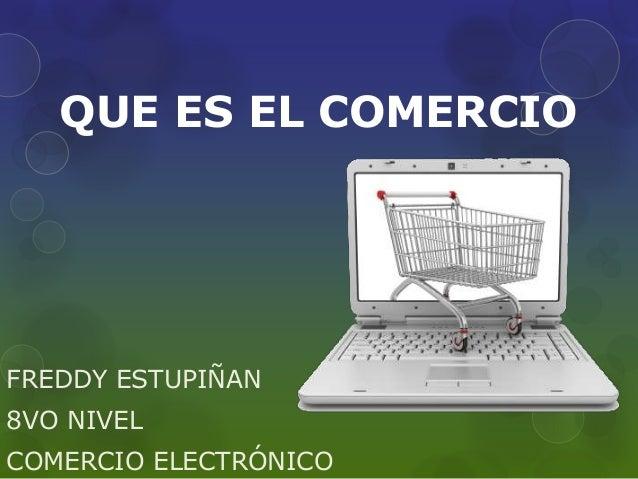 QUE ES EL COMERCIO  FREDDY ESTUPIÑAN  8VO NIVEL  COMERCIO ELECTRÓNICO