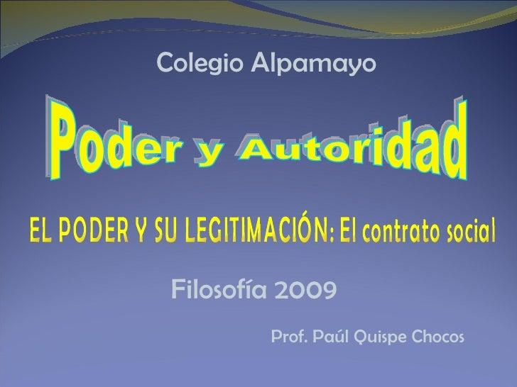 Filosofía 2009 Prof. Paúl Quispe Chocos Poder y Autoridad EL PODER Y SU LEGITIMACIÓN: El contrato social Colegio Alpamayo
