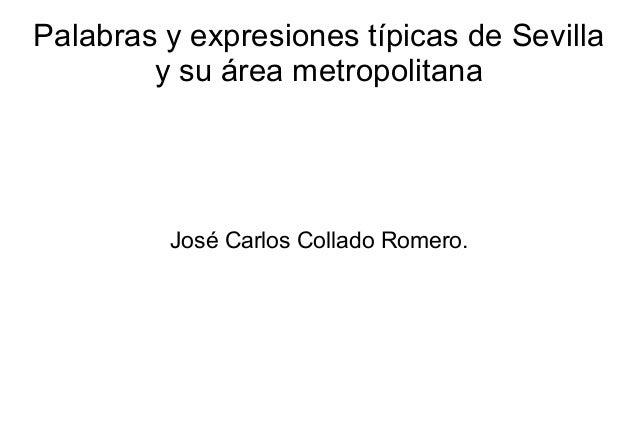 Palabras y expresiones típicas de Sevilla        y su área metropolitana         José Carlos Collado Romero.