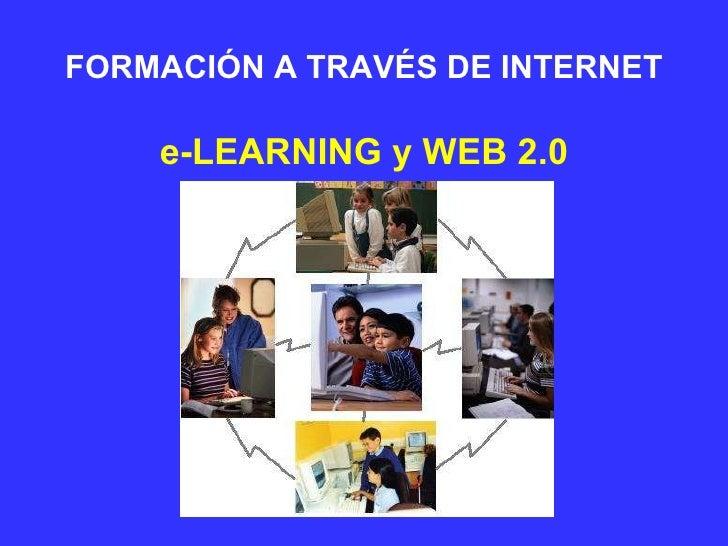 FORMACIÓN A TRAVÉS DE INTERNET <ul><li>e-LEARNING y WEB 2.0 </li></ul>