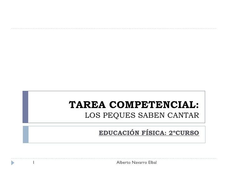 TAREA COMPETENCIAL: LOS PEQUES SABEN CANTAR EDUCACIÓN FÍSICA: 2ºCURSO Alberto Navarro Elbal