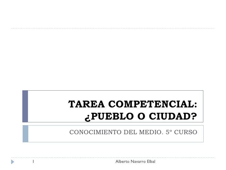 TAREA COMPETENCIAL: ¿PUEBLO O CIUDAD? CONOCIMIENTO DEL MEDIO. 5º CURSO Alberto Navarro Elbal