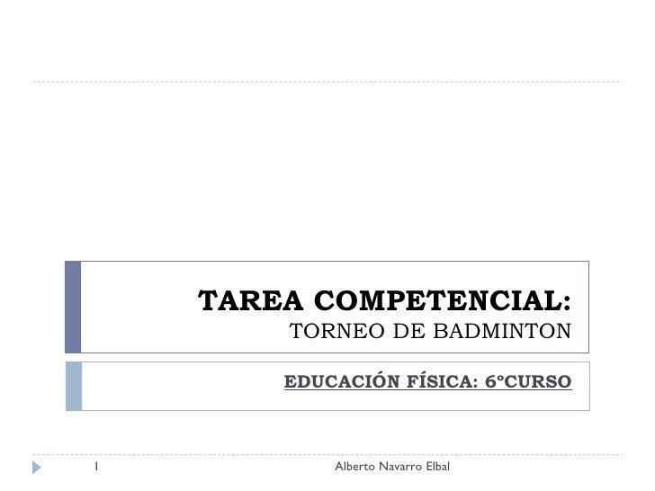 TAREA COMPETENCIAL: TORNEO DE BADMINTON EDUCACIÓN FÍSICA: 6ºCURSO Alberto Navarro Elbal