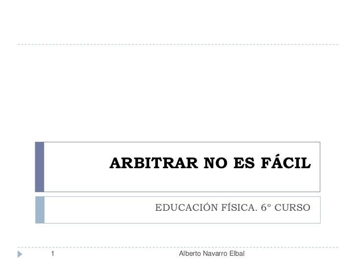 ARBITRAR NO ES FÁCIL<br />EDUCACIÓN FÍSICA. 6º CURSO<br />1<br />Alberto Navarro Elbal<br />