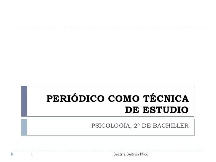 PERIÓDICO COMO TÉCNICA DE ESTUDIO PSICOLOGÍA, 2º DE BACHILLER Beatriz Beltrán Micó