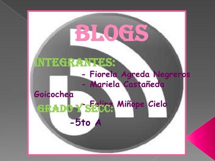 BLOGS<br />Integrantes:<br />            - Fiorela Agreda Negreros<br />            - Mariela Castañeda Goicochea<br />   ...