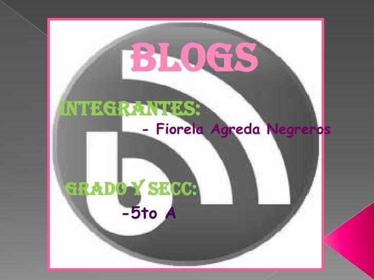 BLOGS<br />Integrantes:<br />             - Fiorela Agreda Negreros<br />Grado y secc:<br />-5to A<br />