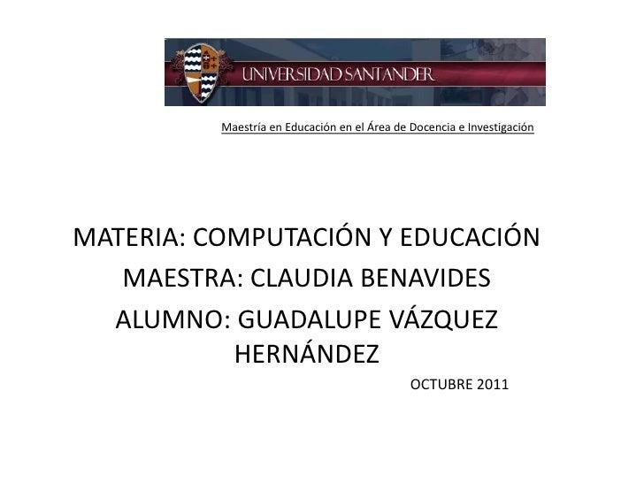 Maestría en Educación en el Área de Docencia e InvestigaciónMATERIA: COMPUTACIÓN Y EDUCACIÓN   MAESTRA: CLAUDIA BENAVIDES ...