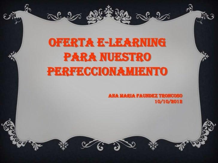 Oferta e-learning  para nuestroperfeccionamiento        Ana Maria faundez troncoso                        10/10/2012