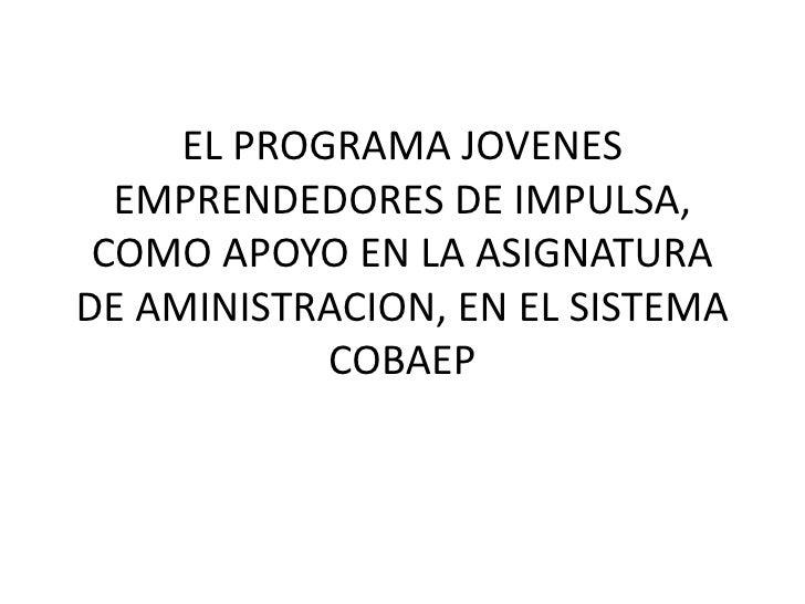 EL PROGRAMA JOVENES EMPRENDEDORES DE IMPULSA, COMO APOYO EN LA ASIGNATURA DE AMINISTRACION, EN EL SISTEMA COBAEP<br />