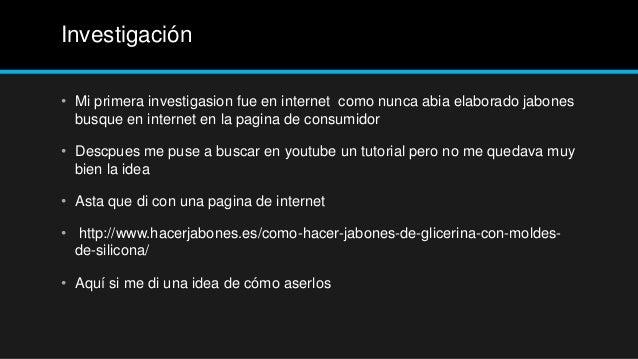 Investigación• Mi primera investigasion fue en internet como nunca abia elaborado jabones  busque en internet en la pagina...