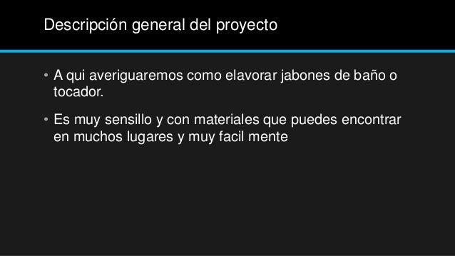 Descripción general del proyecto• A qui averiguaremos como elavorar jabones de baño o  tocador.• Es muy sensillo y con mat...