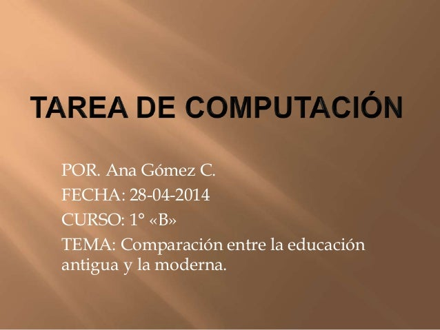 POR. Ana Gómez C. FECHA: 28-04-2014 CURSO: 1° «B» TEMA: Comparación entre la educación antigua y la moderna.