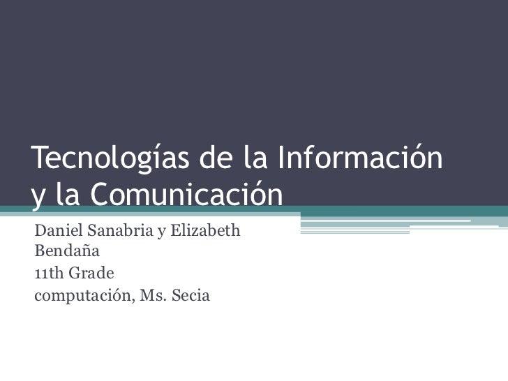 Tecnologías de la Informacióny la Comunicación<br />Daniel Sanabria y Elizabeth Bendaña<br />11th Grade<br />computación, ...