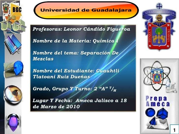 Profesoras: Leonor Cándido Figueroa <br />Nombre de la Materia: Química I<br />Nombre del tema: Separación De Mezclas <br ...