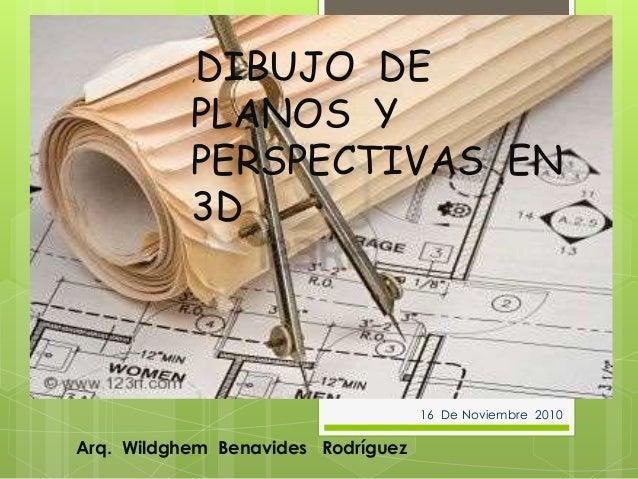 ,DIBUJO DE PLANOS Y PERSPECTIVAS EN 3D Arq. Wildghem Benavides Rodríguez 16 De Noviembre 2010