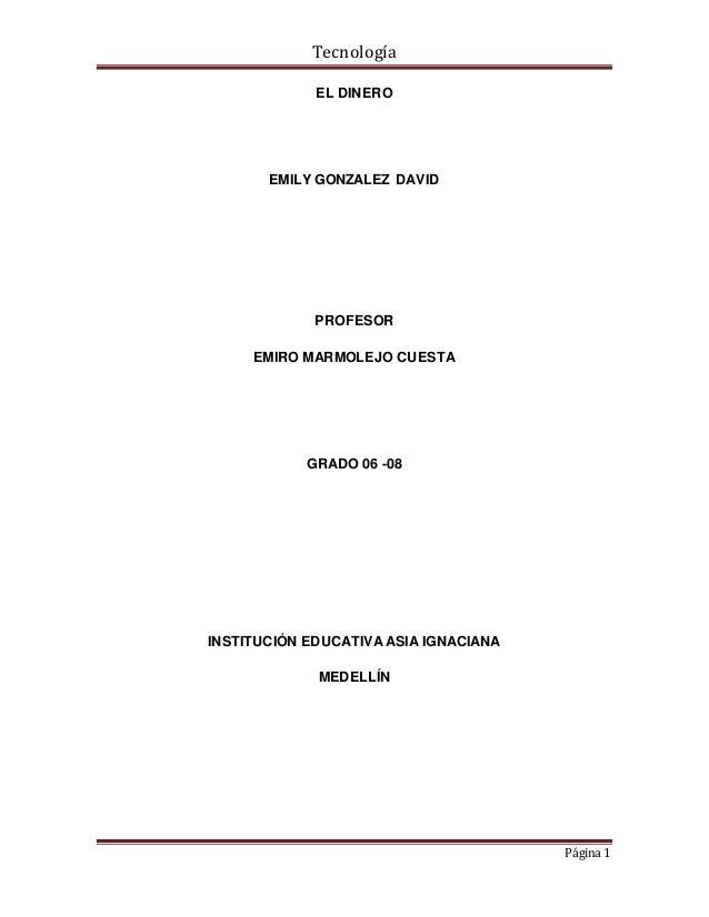 Tecnología  Página 1  EL DINERO  EMILY GONZALEZ DAVID  PROFESOR  EMIRO MARMOLEJO CUESTA  GRADO 06 -08  INSTITUCIÓN EDUCATI...