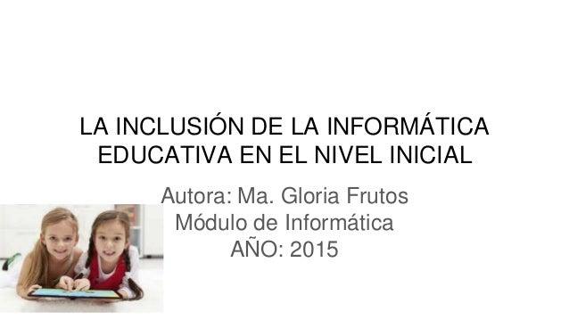 LA INCLUSIÓN DE LA INFORMÁTICA EDUCATIVA EN EL NIVEL INICIAL Autora: Ma. Gloria Frutos Módulo de Informática AÑO: 2015