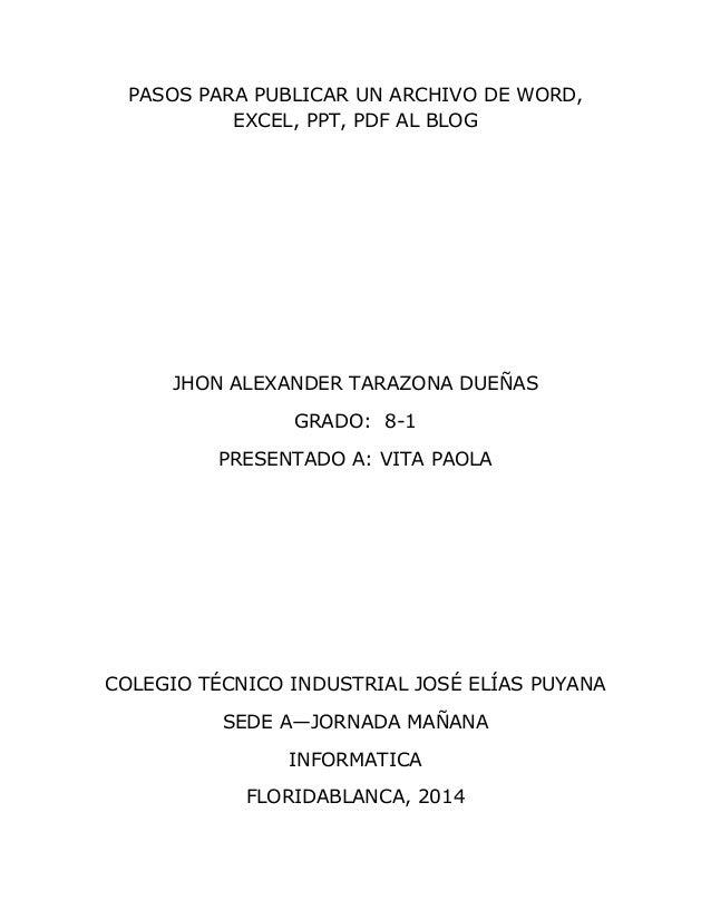 PASOS PARA PUBLICAR UN ARCHIVO DE WORD, EXCEL, PPT, PDF AL BLOG JHON ALEXANDER TARAZONA DUEÑAS GRADO: 8-1 PRESENTADO A: VI...
