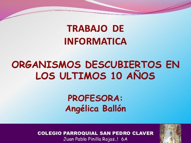 TRABAJO DE            INFORMATICAORGANISMOS DESCUBIERTOS EN    LOS ULTIMOS 10 AÑOS             PROFESORA:             Angé...