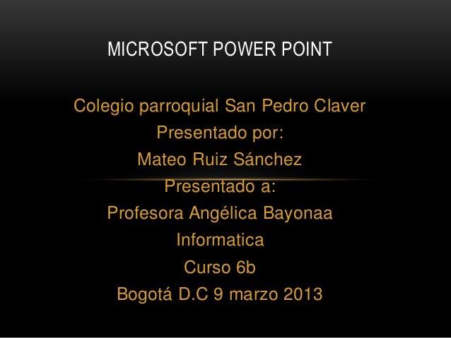 MICROSOFT POWER POINTColegio parroquial San Pedro Claver         Presentado por:       Mateo Ruiz Sánchez          Present...