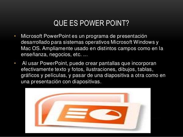 QUE ES POWER POINT?• Microsoft PowerPoint es un programa de presentación  desarrollado para sistemas operativos Microsoft ...
