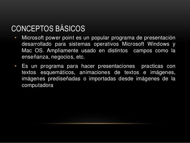 CONCEPTOS BÁSICOS• Microsoft power point es un popular programa de presentación  desarrollado para sistemas operativos Mic...