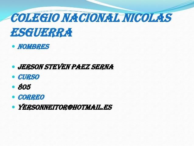 COLEGIO NACIONAL NICOLAS ESGUERRA  NOMBRES  Jerson steven paez serna  CURSO  805  CORREO  yersonneitor@hotmail.es