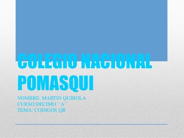 COLEGIO NACIONAL POMASQUI NOMBRE: MARTIN QUIROLA CURSO:DECIMO ``A`` TEMA: CODIGOS QR
