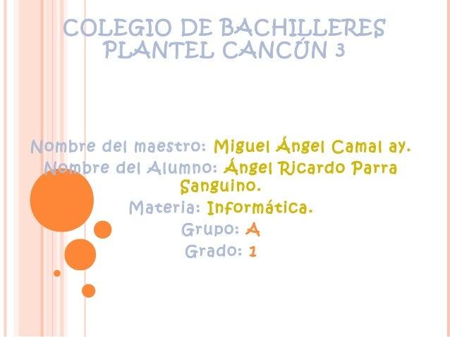 COLEGIO DE BACHILLERES PLANTEL CANCÚN 3 Nombre del maestro: Miguel Ángel Camal ay. Nombre del Alumno: Ángel Ricardo Parra ...