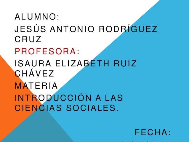 ALUMNO:  JESÚS ANTONIO RODRÍGUEZ  CRUZ  PROFESORA:  ISAURA ELIZABETH RUIZ  CHÁVEZ  MATERIA  INTRODUCCIÓN A LAS  CIENCIAS S...