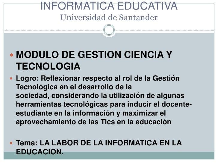 ESPECIALIZACION DE LA INFORMATICA EDUCATIVAUniversidad de Santander<br />MODULO DE GESTION CIENCIA Y TECNOLOGIA<br />Logro...