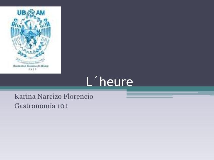 L´heure<br />Karina Narcizo Florencio<br />Gastronomía 101<br />