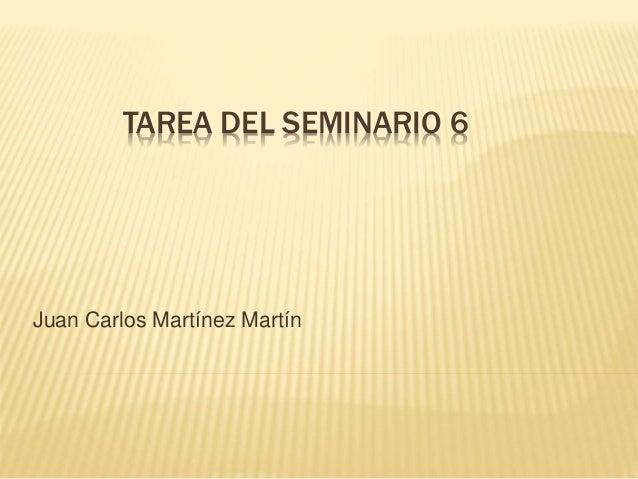 TAREA DEL SEMINARIO 6  Juan Carlos Martínez Martín