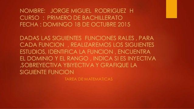 NOMBRE: JORGE MIGUEL RODRIGUEZ H CURSO : PRIMERO DE BACHILLERATO FECHA : DOMINGO 18 DE OCTUBRE 2015 DADAS LAS SIGUIENTES F...