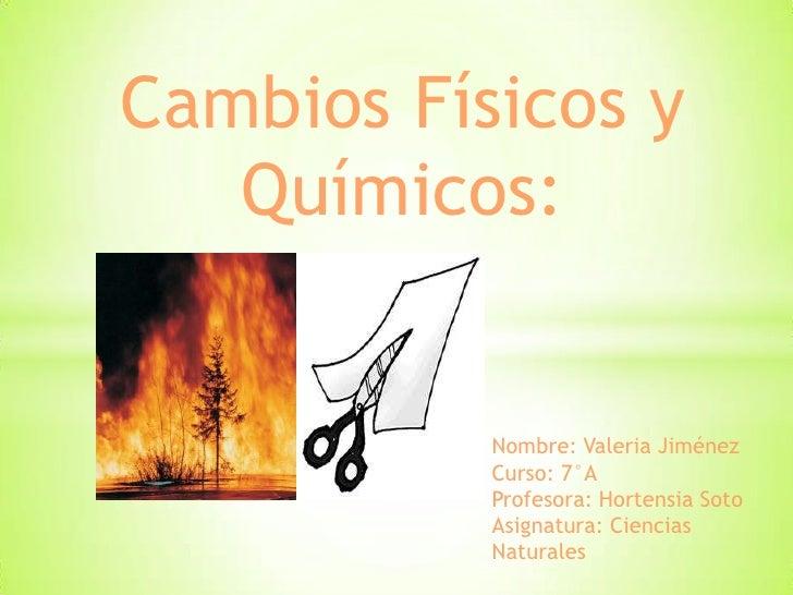 Cambios Físicos y   Químicos:           Nombre: Valeria Jiménez           Curso: 7°A           Profesora: Hortensia Soto  ...