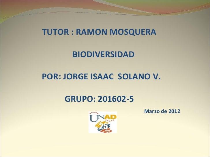 TUTOR : RAMON MOSQUERA      BIODIVERSIDADPOR: JORGE ISAAC SOLANO V.    GRUPO: 201602-5                      Marzo de 2012