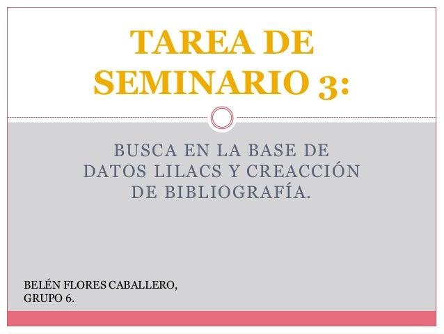 BUSCA EN LA BASE DE DATOS LILACS Y CREACCIÓN DE BIBLIOGRAFÍA. TAREA DE SEMINARIO 3: BELÉN FLORES CABALLERO, GRUPO 6.