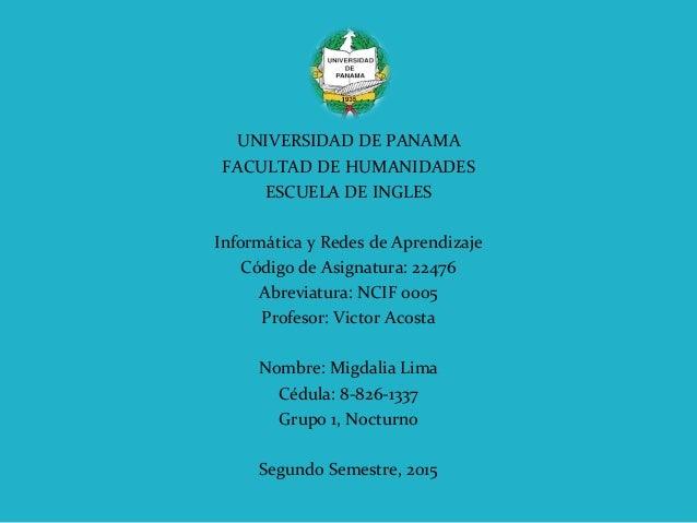 UNIVERSIDAD DE PANAMA FACULTAD DE HUMANIDADES ESCUELA DE INGLES Informática y Redes de Aprendizaje Código de Asignatura: 2...