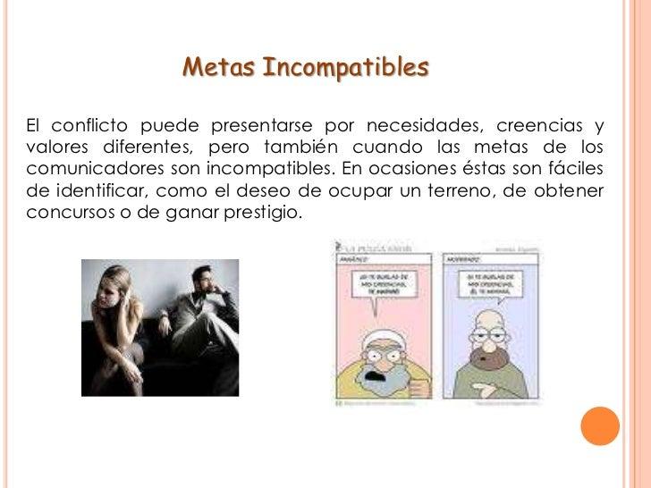 Metas Incompatibles<br />El conflicto puede presentarse por necesidades, creencias y valores diferentes, pero también cua...