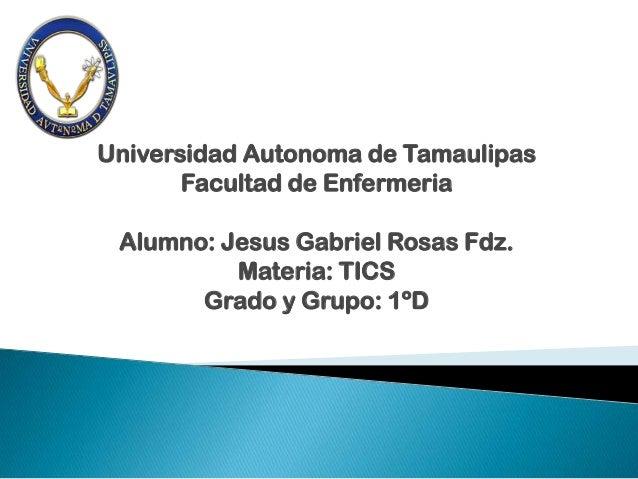 Universidad Autonoma de Tamaulipas       Facultad de Enfermeria Alumno: Jesus Gabriel Rosas Fdz.          Materia: TICS   ...