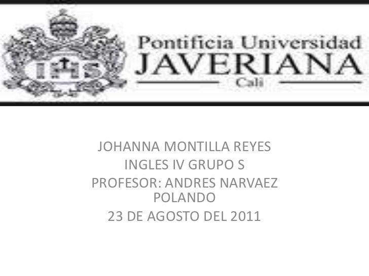 JOHANNA MONTILLA REYES <br />INGLES IV GRUPO S<br />PROFESOR: ANDRES NARVAEZ POLANDO <br />23 DE AGOSTO DEL 2011<br />