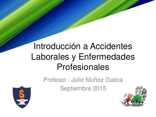 Introducción a Accidentes Laborales y Enfermedades Profesionales Profesor : Julio Muñoz Gatica Septiembre 2015