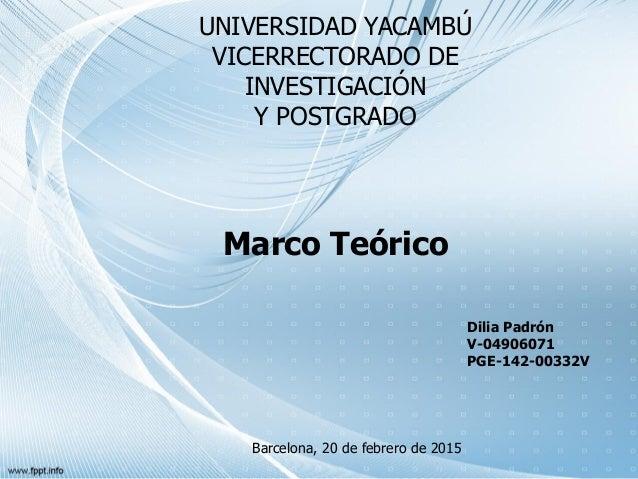 UNIVERSIDAD YACAMBÚ VICERRECTORADO DE INVESTIGACIÓN Y POSTGRADO Marco Teórico Barcelona, 20 de febrero de 2015 Dilia Padró...