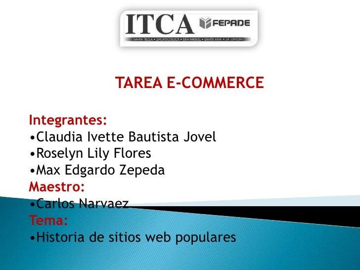 TAREA E-COMMERCE  Integrantes: •Claudia Ivette Bautista Jovel •Roselyn Lily Flores •Max Edgardo Zepeda Maestro: •Carlos Na...