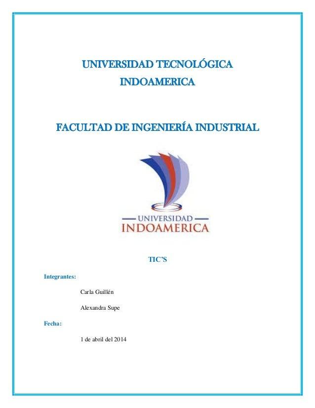 UNIVERSIDAD TECNOLÓGICA INDOAMERICA FACULTAD DE INGENIERÍA INDUSTRIAL TIC'S Integrantes: Carla Guillén Alexandra Supe Fech...