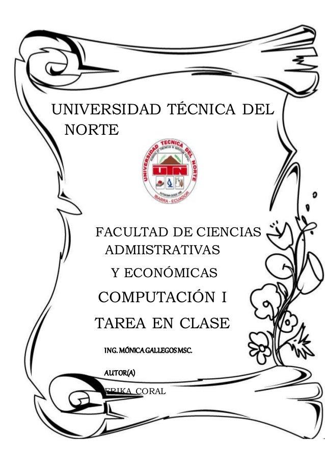 UNIVERSIDAD TÉCNICA DEL NORTE FACULTAD DE CIENCIAS ADMIISTRATIVAS Y ECONÓMICAS COMPUTACIÓN I TAREA EN CLASE ING. MÓNICAGAL...
