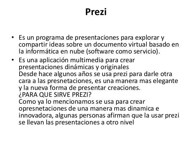 Prezi • Es un programa de presentaciones para explorar y compartir ideas sobre un documento virtual basado en la informáti...